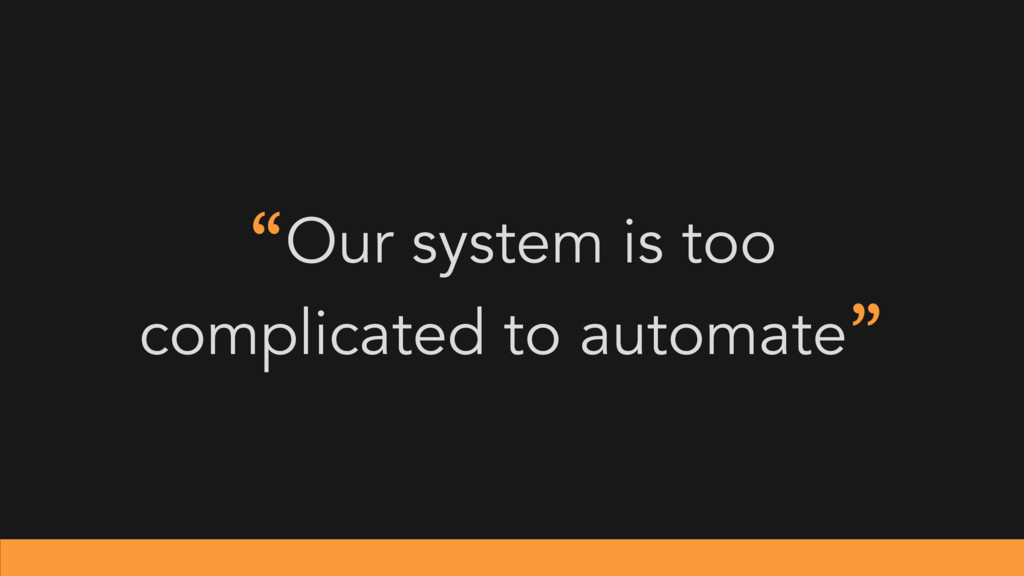 """Our system is too complicated to automate"""