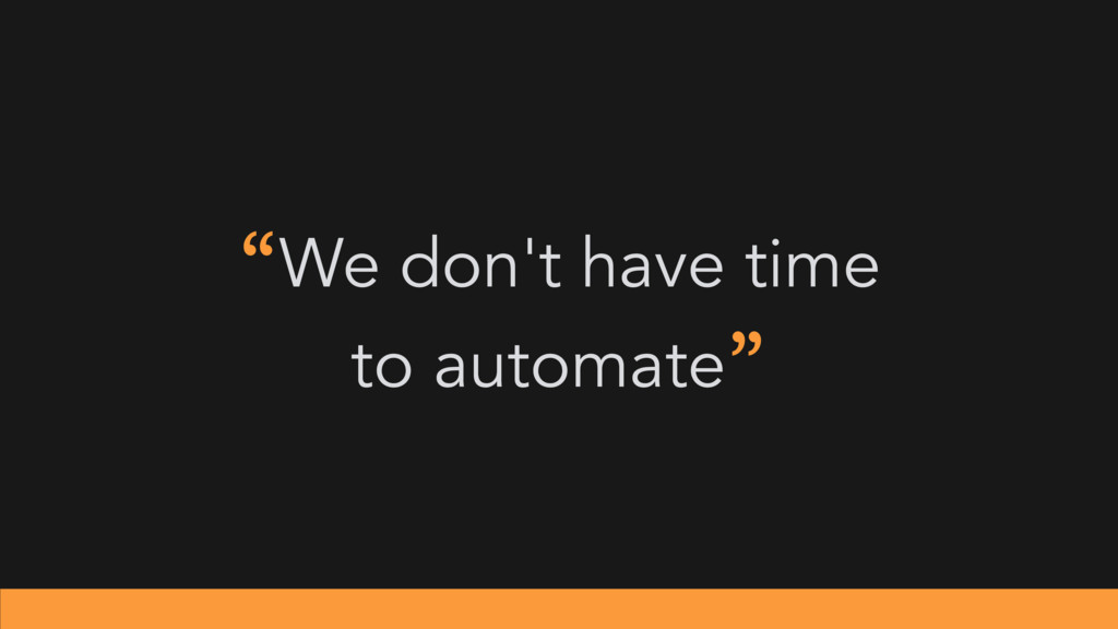 """We don't have time to automate"""