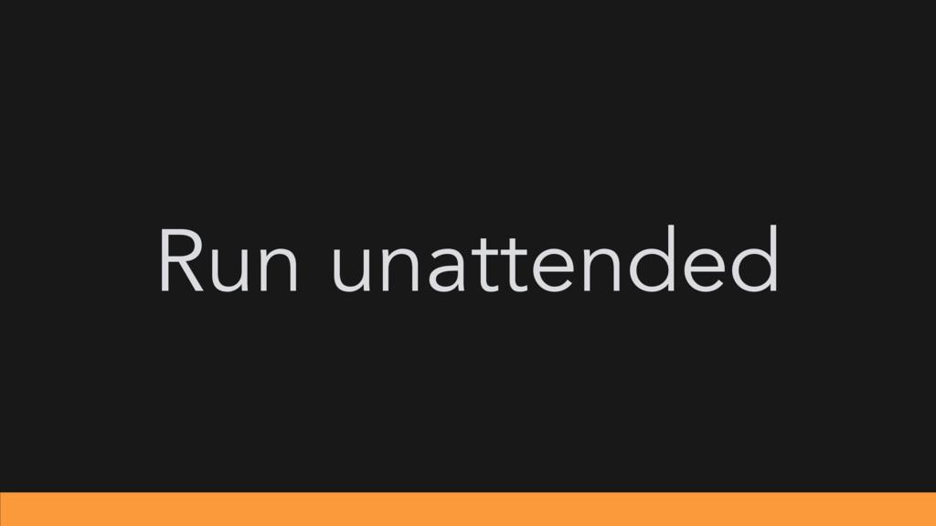 Run unattended
