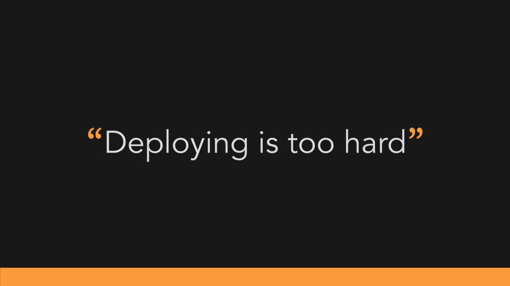 """""""Deploying is too hard"""""""