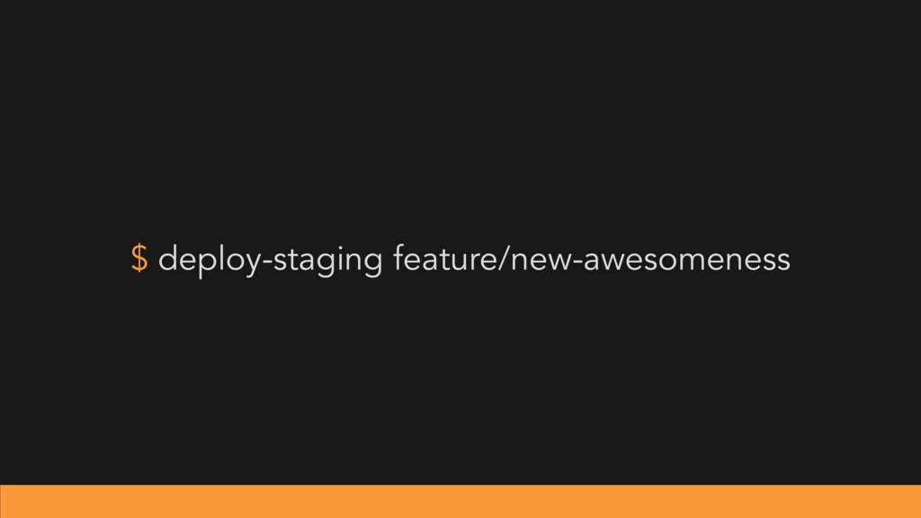 $ deploy-staging feature/new-awesomeness