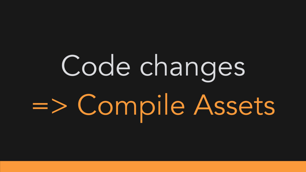 Code changes => Compile Assets