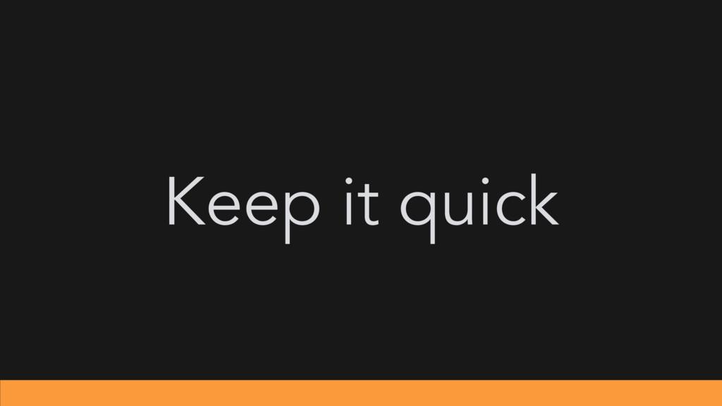 Keep it quick