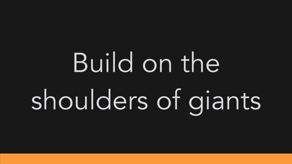 Build on the shoulders of giants