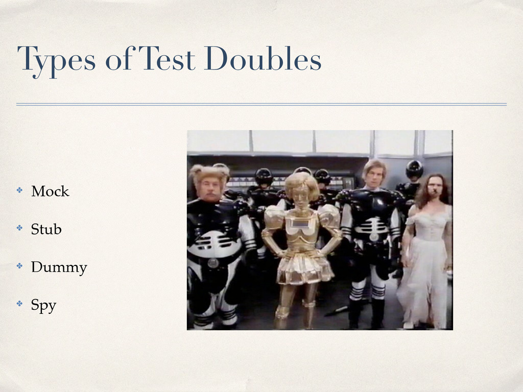 Types of Test Doubles ✤ Mock! ✤ Stub! ✤ Dummy! ...