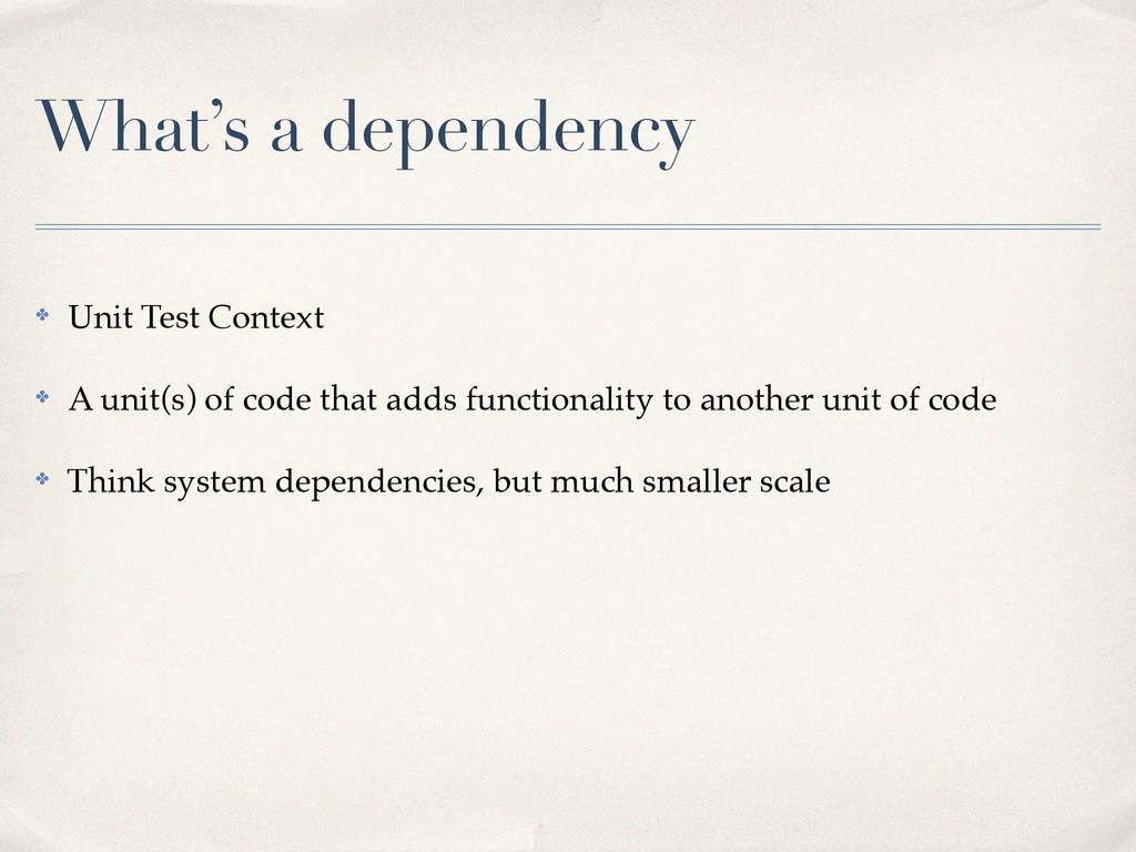 What's a dependency ✤ Unit Test Context! ✤ A un...