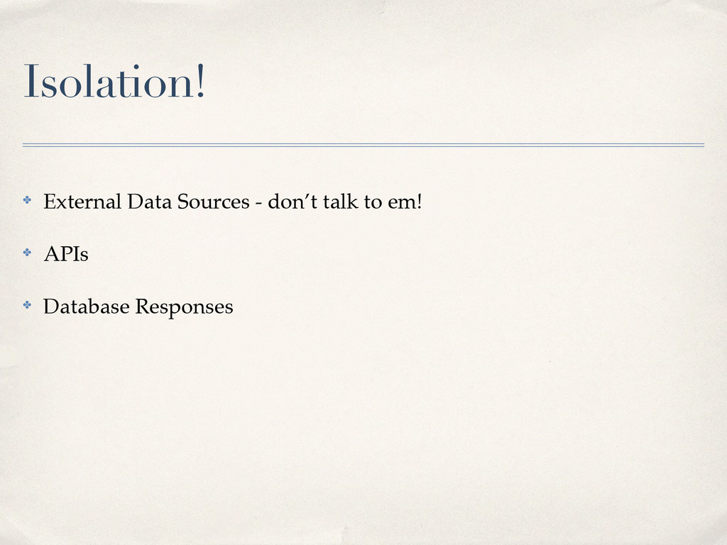 Isolation! ✤ External Data Sources - don't talk...