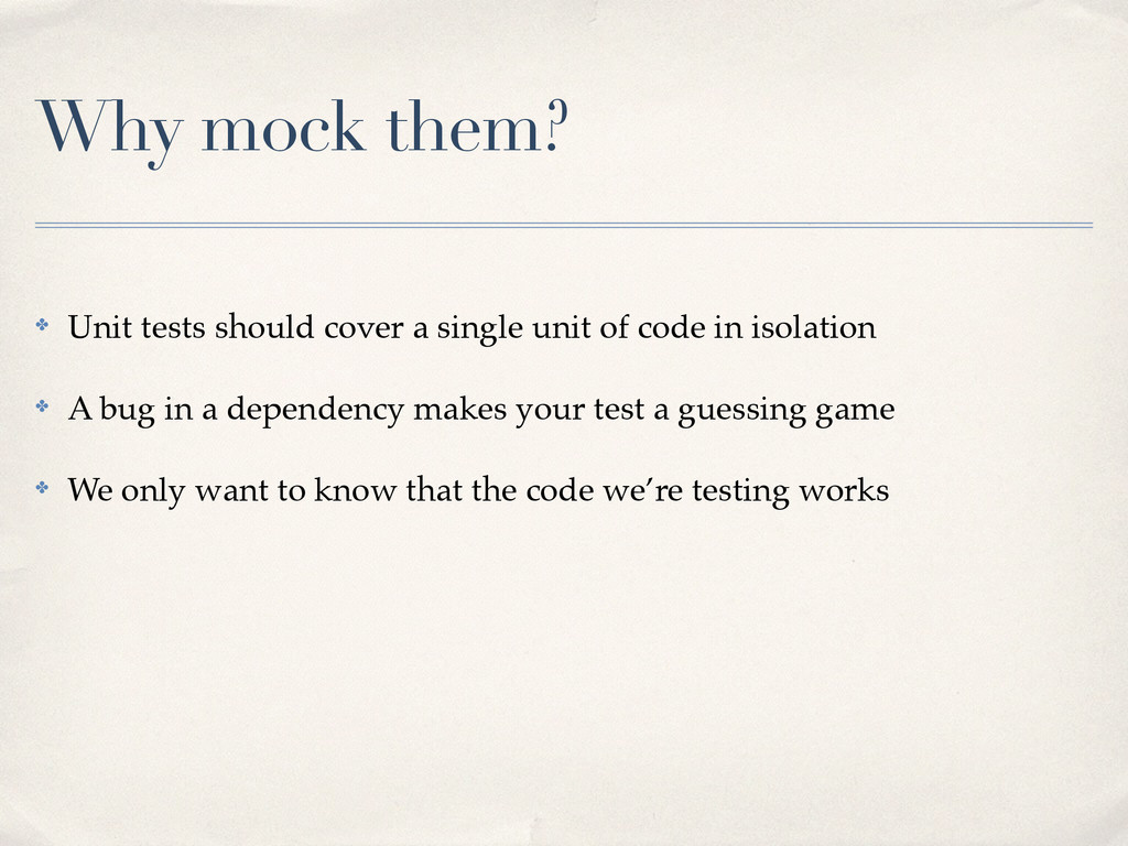Why mock them? ✤ Unit tests should cover a sing...