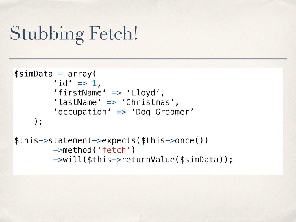Stubbing Fetch! $simData = array( 'id' => 1, 'f...