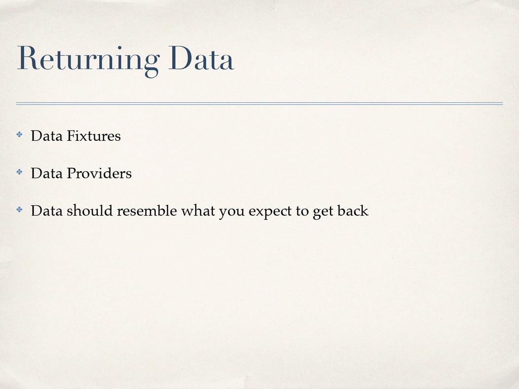 Returning Data ✤ Data Fixtures! ✤ Data Provider...
