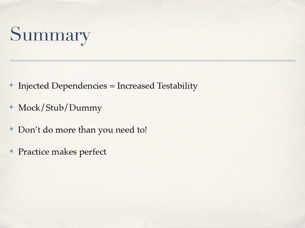 Summary ✤ Injected Dependencies = Increased Tes...