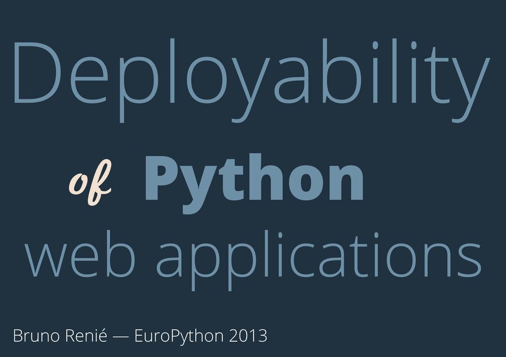 Bruno Renié — EuroPython 2013 Deployability of ...