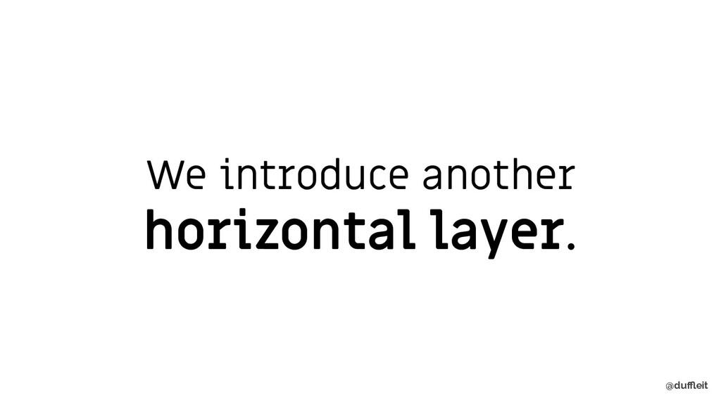 @duffleit We introduce another horizontal layer.