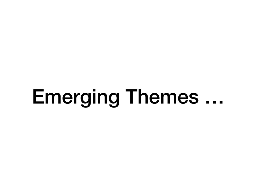 Emerging Themes …