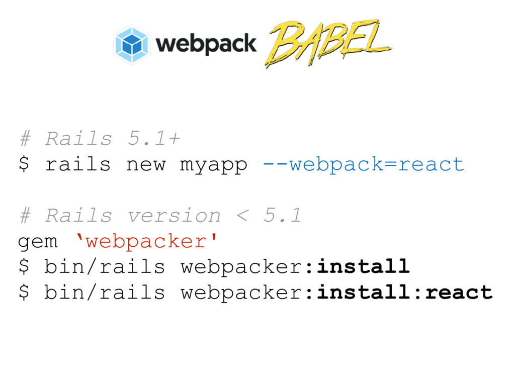 # Rails 5.1+ $ rails new myapp --webpack=react ...