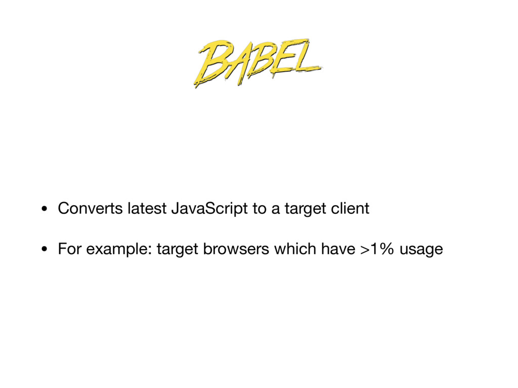 • Converts latest JavaScript to a target client...
