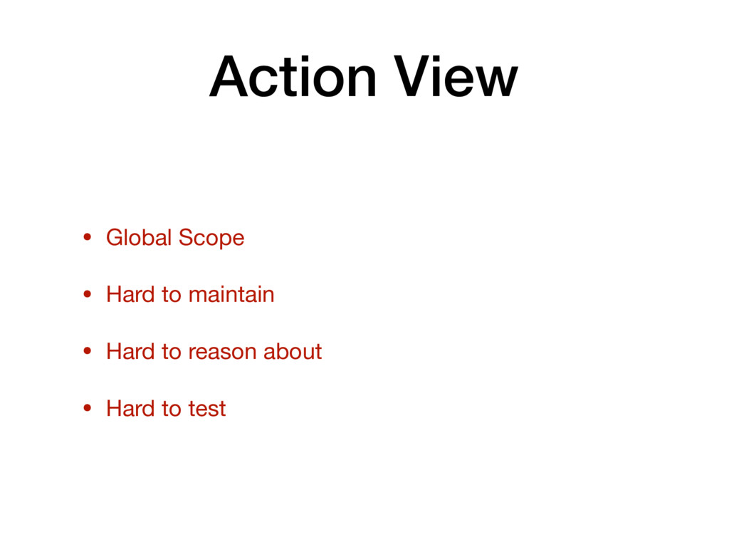 Action View • Global Scope  • Hard to maintain ...