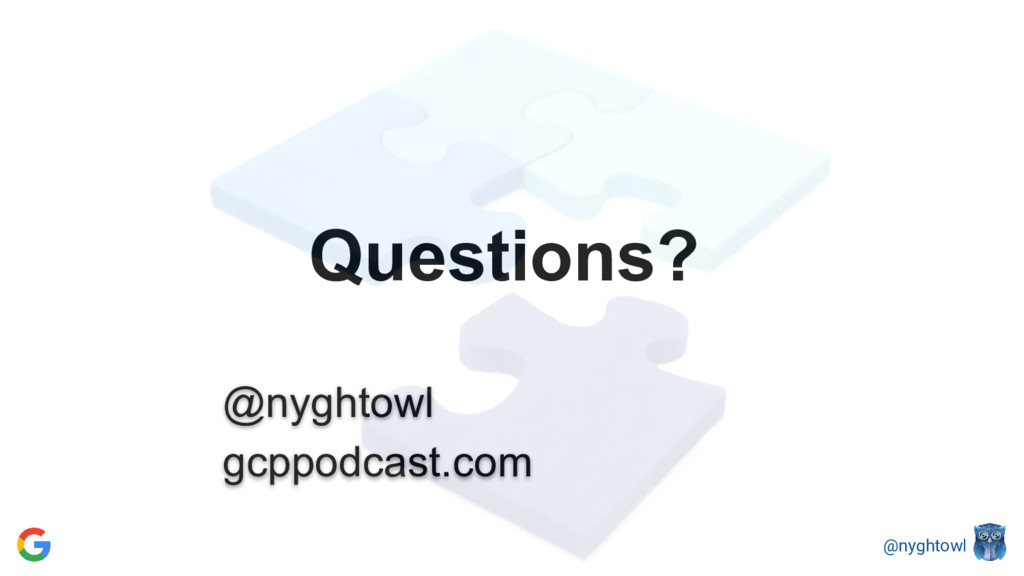@nyghtowl Questions? @nyghtowl gcppodcast.com