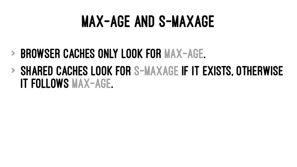 MAX-AGE AND S-MAXAGE > Browser caches only look...