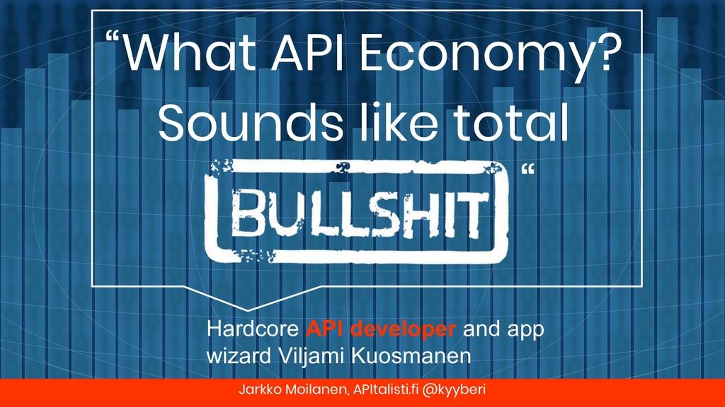 "Jarkko Moilanen, APItalisti.fi @kyyberi ""What A..."