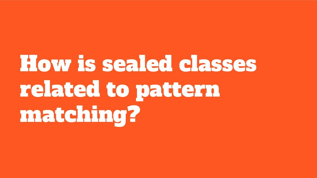 How is sealed classes related to pattern matchi...