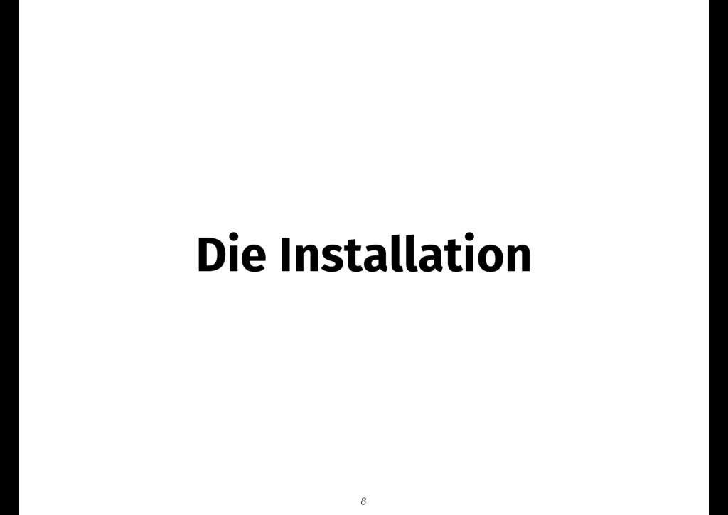 Die Installation 8