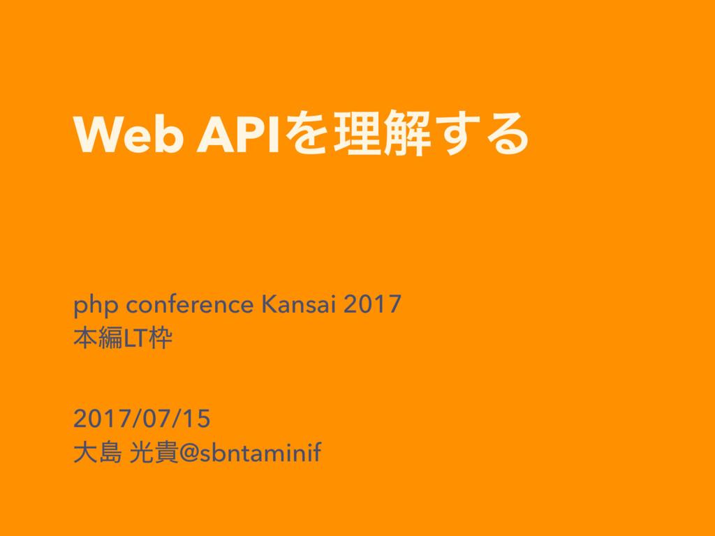 Web APIΛཧղ͢Δ php conference Kansai 2017 ຊฤLT 2...