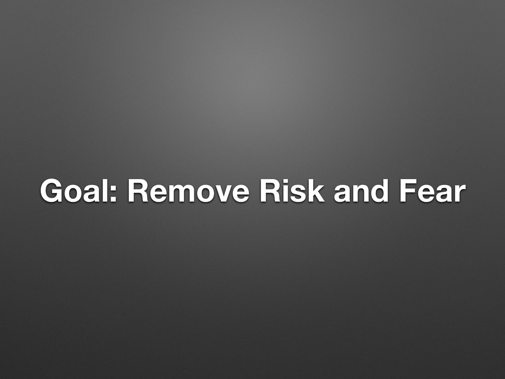Goal: Remove Risk and Fear