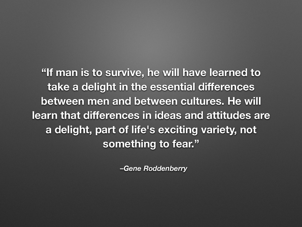 "–Gene Roddenberry ""If man is to survive, he wil..."