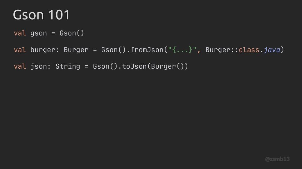 Gson 101 val gson = Gson() val burger: Burger =...