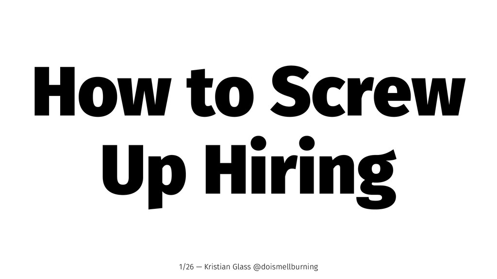 How to Screw Up Hiring 1/26 — Kristian Glass @d...