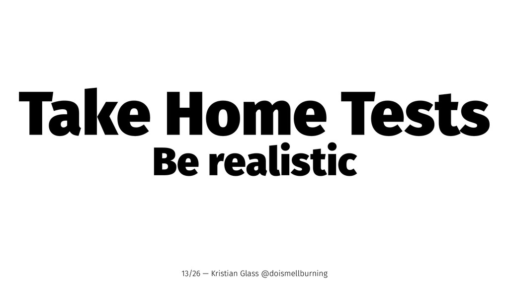 Take Home Tests Be realistic 13/26 — Kristian G...