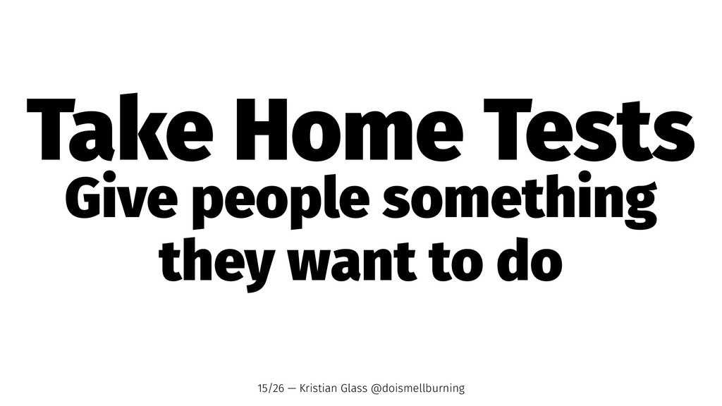 Take Home Tests Give people something they want...