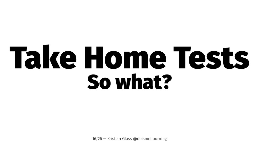Take Home Tests So what? 16/26 — Kristian Glass...