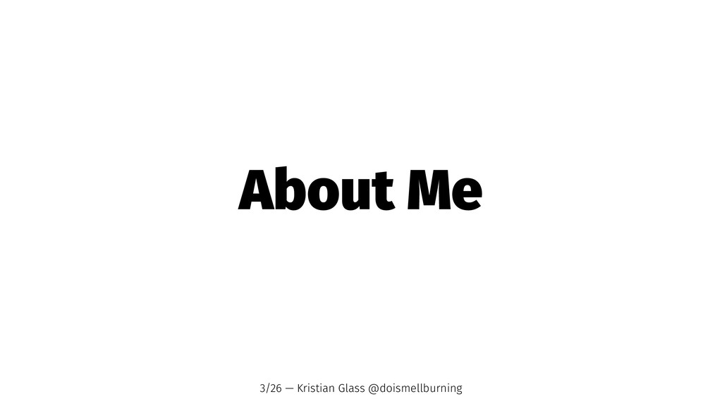 About Me 3/26 — Kristian Glass @doismellburning