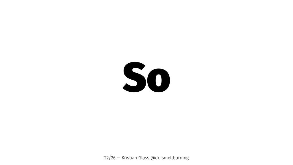So 22/26 — Kristian Glass @doismellburning