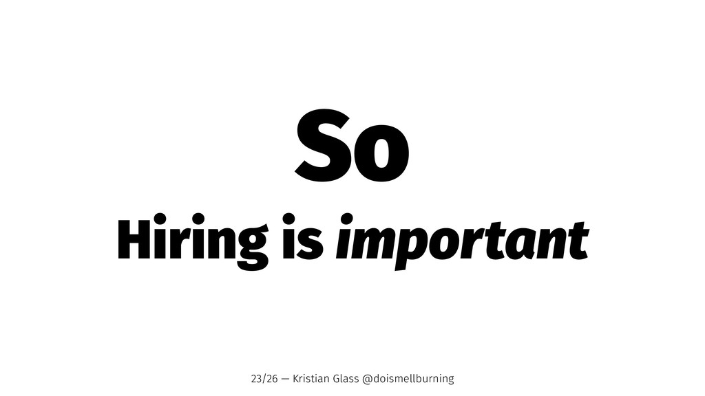 So Hiring is important 23/26 — Kristian Glass @...