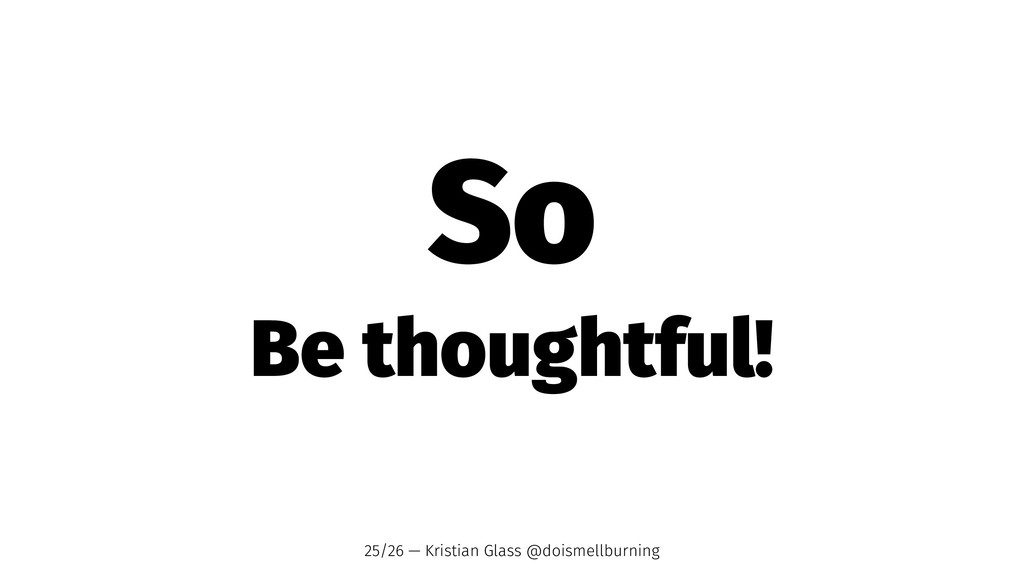 So Be thoughtful! 25/26 — Kristian Glass @doism...