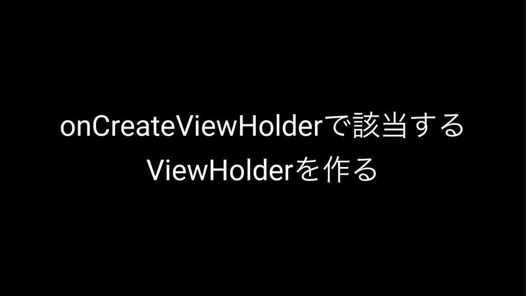 onCreateViewHolderͰ֘͢Δ ViewHolderΛ࡞Δ
