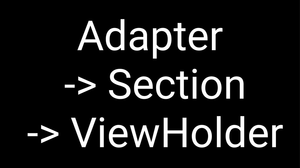 Adapter -> Section -> ViewHolder