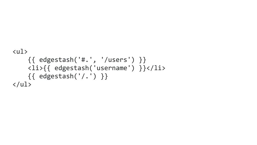 <ul> {{ edgestash('#.', '/users') }} <li>{{ edg...