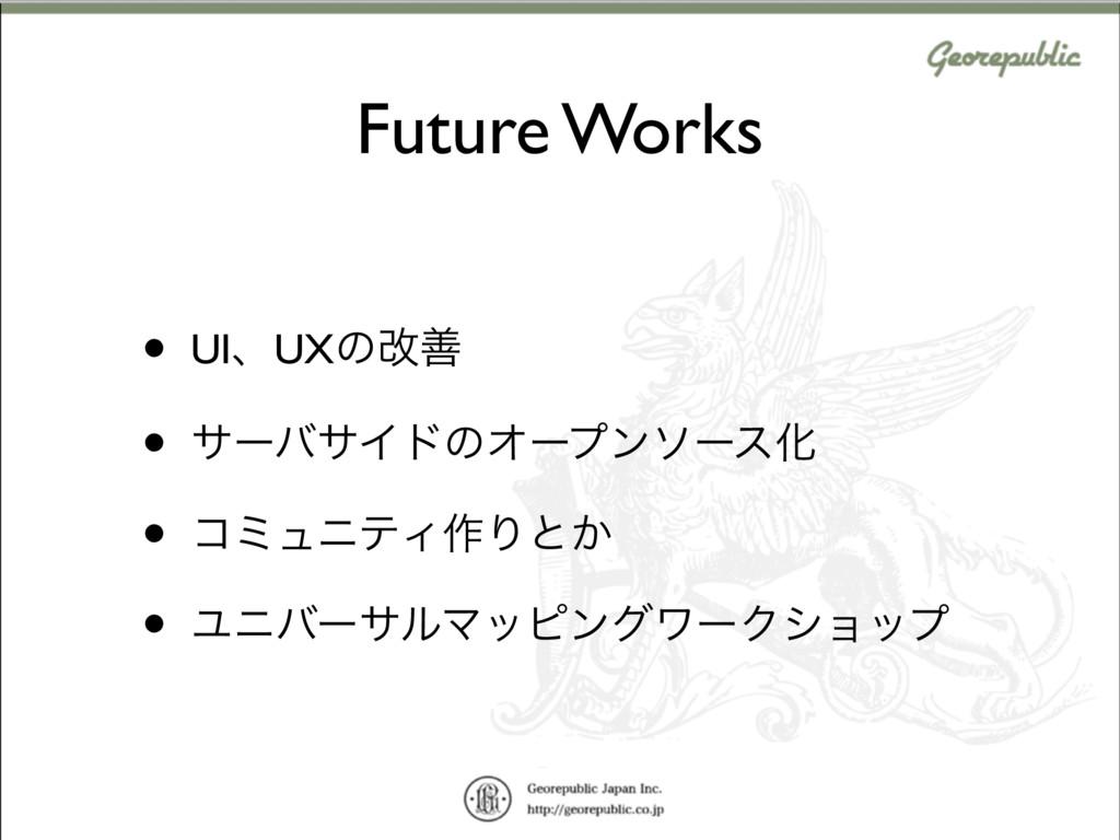 Future Works • UIɺUXͷվળ • αʔόαΠυͷΦʔϓϯιʔεԽ • ίϛϡ...