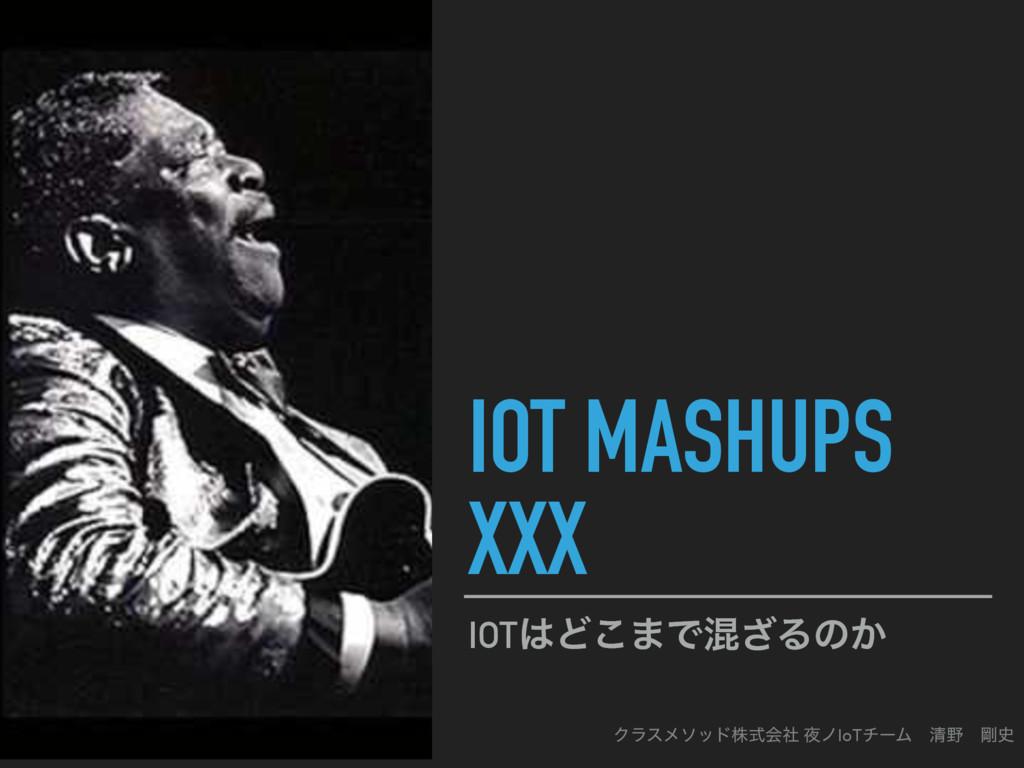 IOT MASHUPS XXX IOTͲ͜·Ͱࠞ͟Δͷ͔ Ϋϥεϝιουגࣜձࣾ ϊIoT...