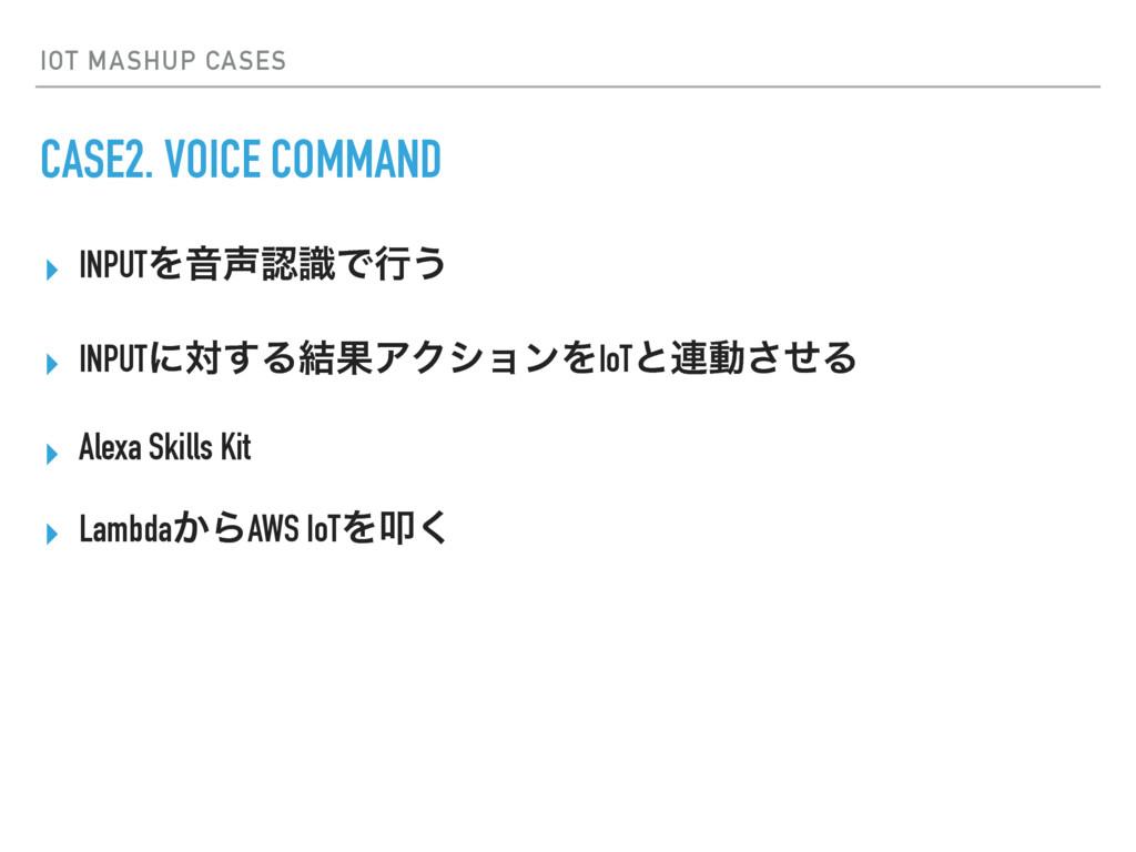 IOT MASHUP CASES CASE2. VOICE COMMAND ▸ INPUTΛԻ...