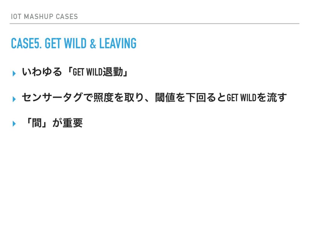 IOT MASHUP CASES CASE5. GET WILD & LEAVING ▸ ͍Θ...