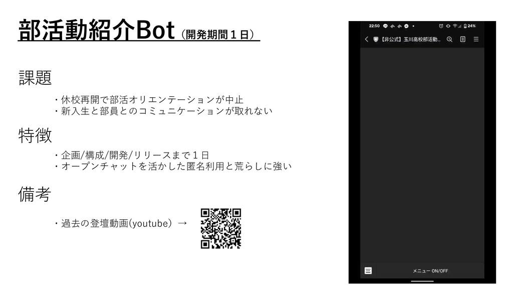 部活動紹介Bot(開発期間1⽇) ・過去の登壇動画(youtube)→ 課題 ・休校再開で部活...
