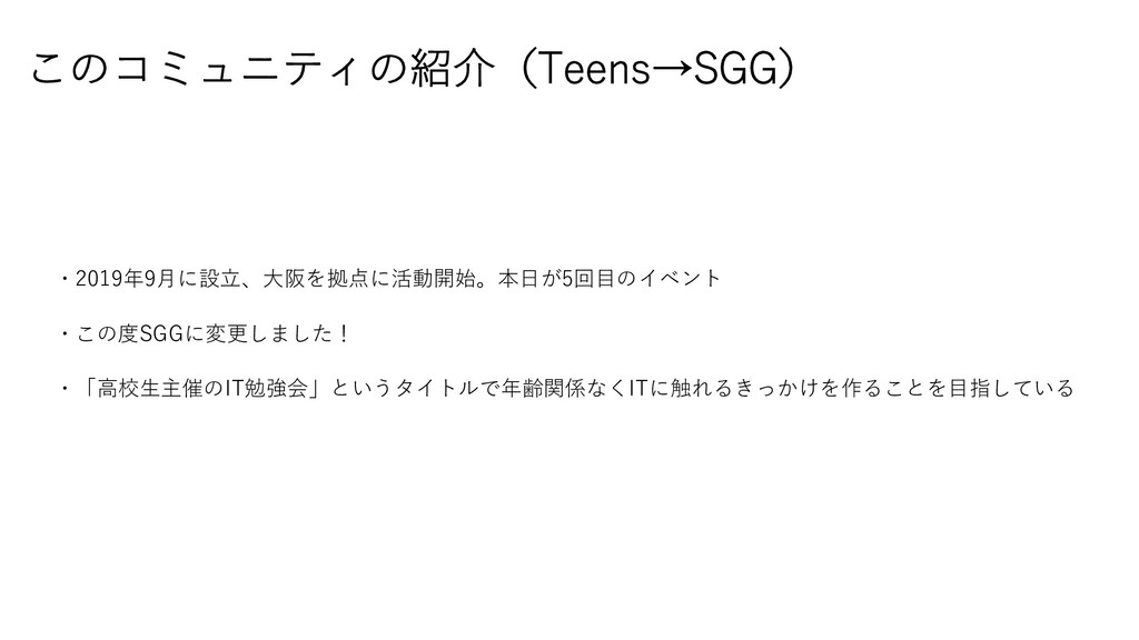 このコミュニティの紹介(Teens→SGG) ・2019年9⽉に設⽴、⼤阪を拠点に活動開始。本...