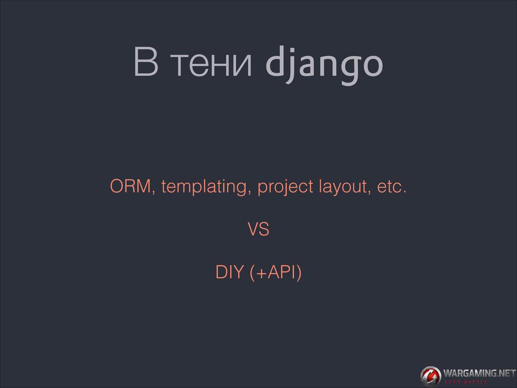 В тени django ORM, templating, project layout, ...