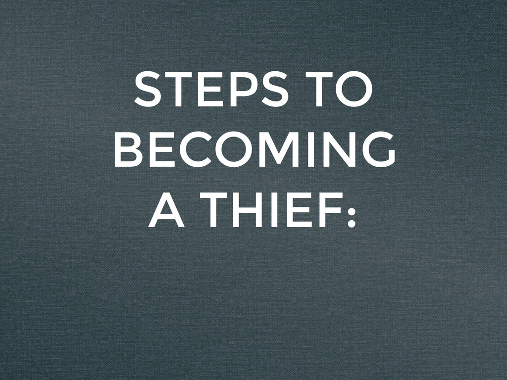 STEPS TO BECOMING A THIEF: