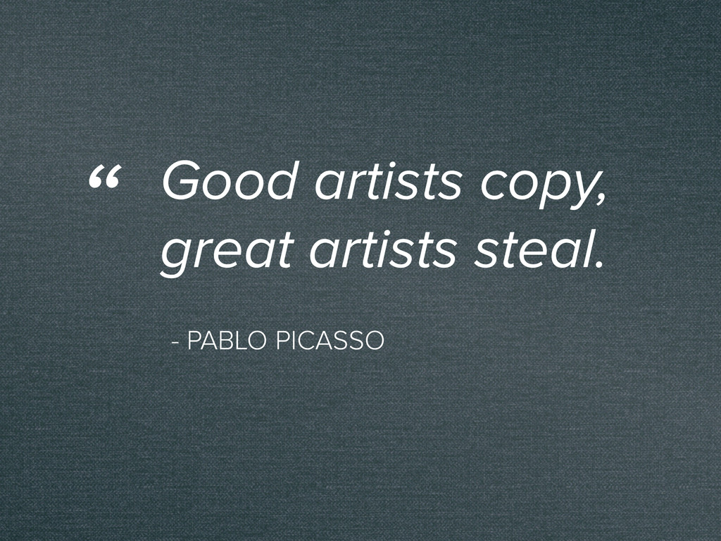 - PABLO PICASSO Good artists copy, great artist...